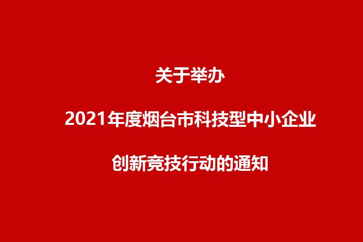 关于举办2021年度烟台市科技型中小企业创新竞技行动的通知