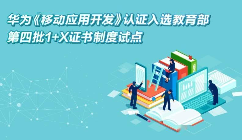 华为《移动应用开发》认证入选教育部第四批1+X证书制度试点