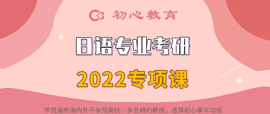 2022初心日语考研专项班来啦~