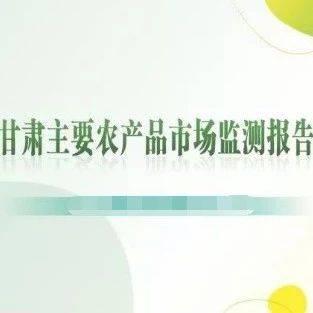 甘肃重点农产品市场监测月报【总第三十八期】
